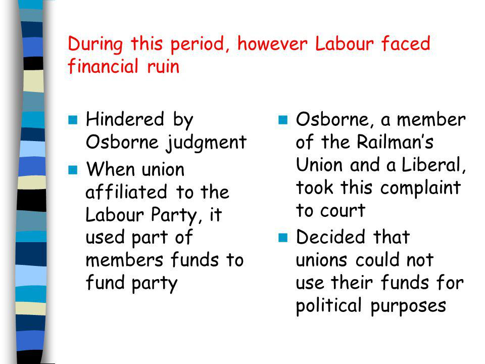 During this period, however Labour faced financial ruin Hindered by Osborne judgment When union affiliated to the Labour Party, it used part of members funds to fund party Osborne, a member of the Railman's Union and a Liberal, took this complaint to court Decided that unions could not use their funds for political purposes