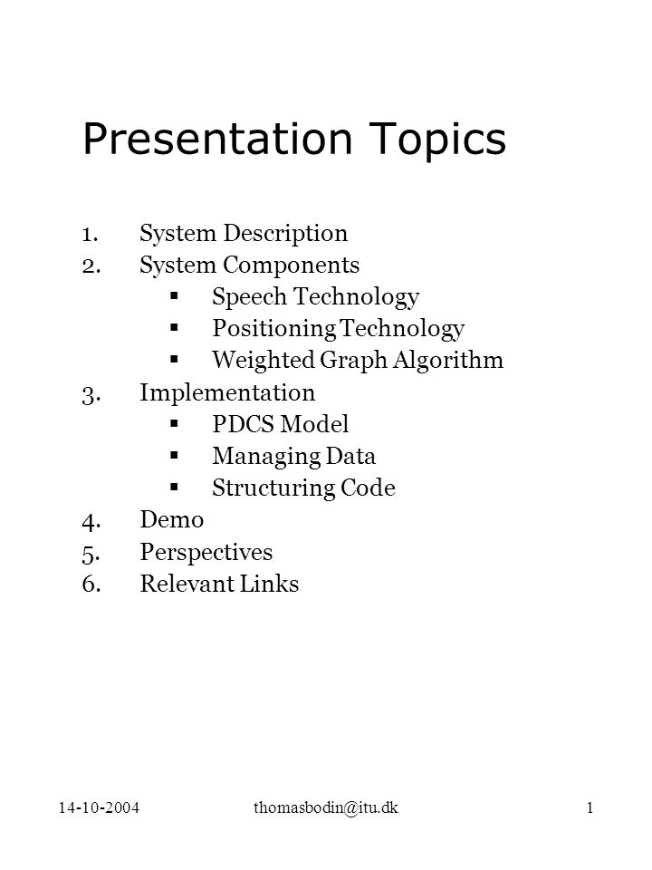 14-10-2004thomasbodin@itu.dk1 Presentation Topics 1.System Description 2.System Components  Speech Technology  Positioning Technology  Weighted Graph Algorithm 3.Implementation  PDCS Model  Managing Data  Structuring Code 4.Demo 5.Perspectives 6.Relevant Links