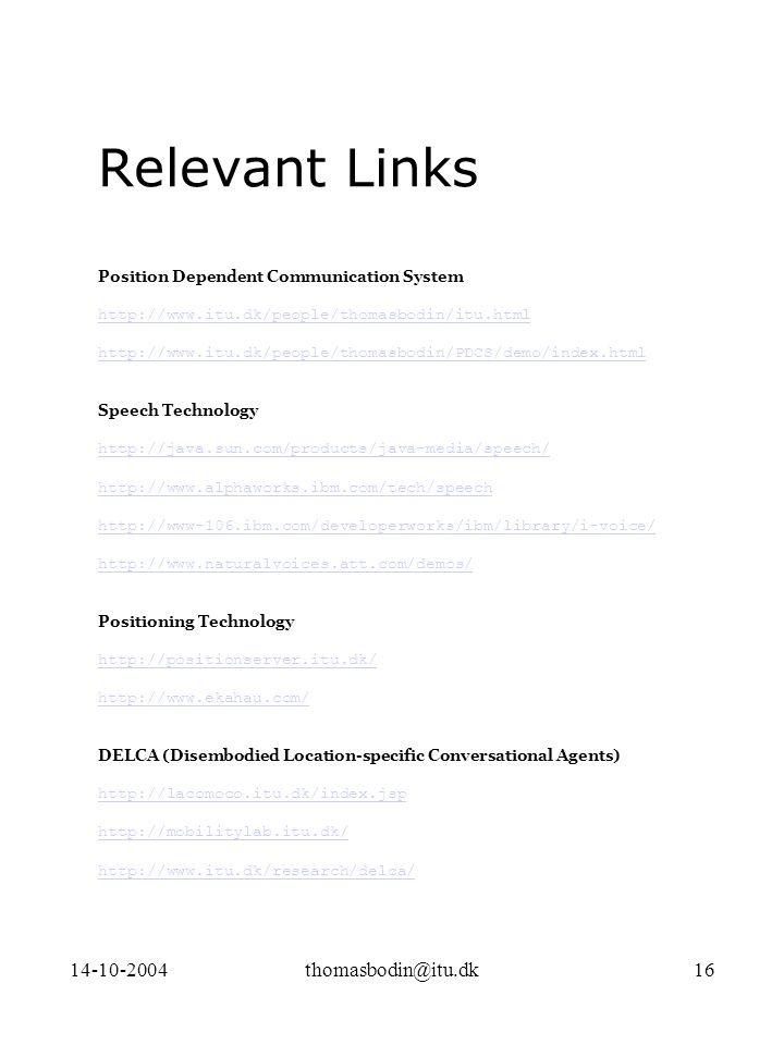 14-10-2004thomasbodin@itu.dk16 Relevant Links Position Dependent Communication System http://www.itu.dk/people/thomasbodin/itu.html http://www.itu.dk/people/thomasbodin/PDCS/demo/index.html Speech Technology http://java.sun.com/products/java-media/speech/ http://www.alphaworks.ibm.com/tech/speech http://www-106.ibm.com/developerworks/ibm/library/i-voice/ http://www.naturalvoices.att.com/demos/ Positioning Technology http://positionserver.itu.dk/ http://www.ekahau.com/ DELCA (Disembodied Location-specific Conversational Agents) http://lacomoco.itu.dk/index.jsp http://mobilitylab.itu.dk/ http://www.itu.dk/research/delca/