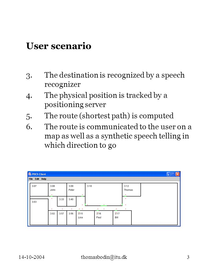 14-10-2004thomasbodin@itu.dk3 3.The destination is recognized by a speech recognizer 4.The physical position is tracked by a positioning server 5.The route (shortest path) is computed 6.The route is communicated to the user on a map as well as a synthetic speech telling in which direction to go User scenario