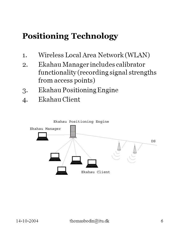 14-10-2004thomasbodin@itu.dk6 Positioning Technology 1.Wireless Local Area Network (WLAN) 2.Ekahau Manager includes calibrator functionality (recording signal strengths from access points) 3.Ekahau Positioning Engine 4.Ekahau Client