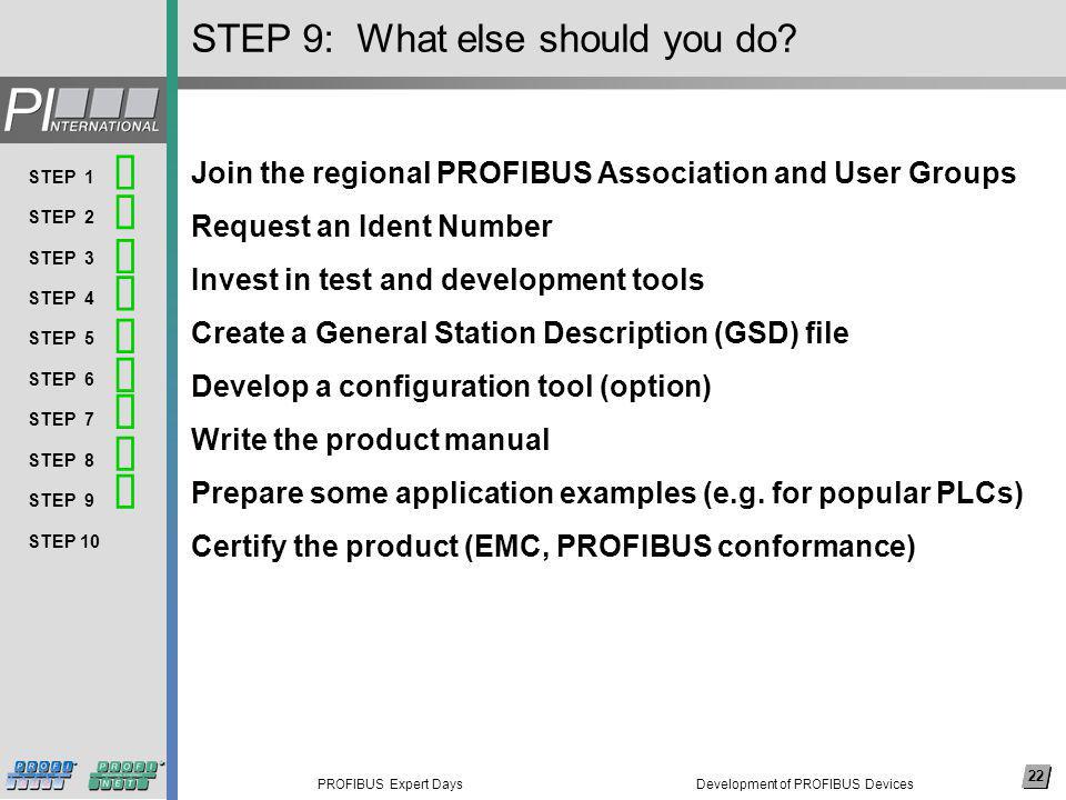22 PROFIBUS Expert Days Arial, 14 pkt (nicht fett) Thema 1 Thema 2 Thema 3 Thema 4 Thema 5 Thema 6 Thema 7 Thema 8 … 22 STEP 1 STEP 2 STEP 3 STEP 4 STEP 5 STEP 6 STEP 7 STEP 8 STEP 9 STEP 10 STEP 9: What else should you do.