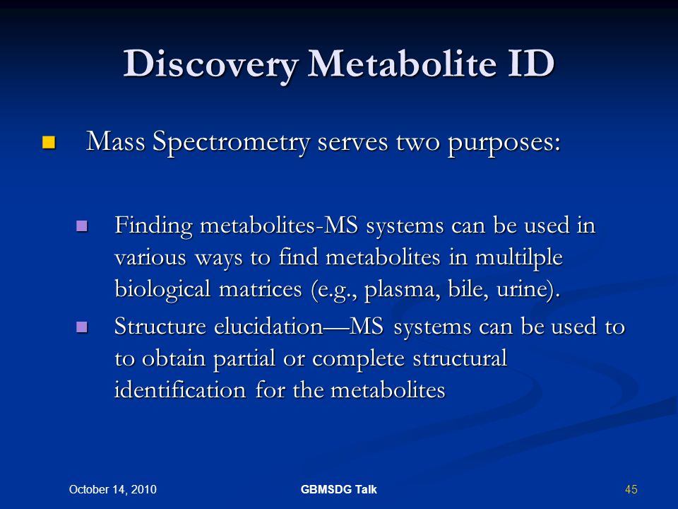 44 October 14, 2010 GBMSDG Talk Discovery Metabolite ID Generally this has two components: Generally this has two components: Lead Optimization Phase--would use unlabelled compounds and in vitro samples to look for major routes of metabolism.