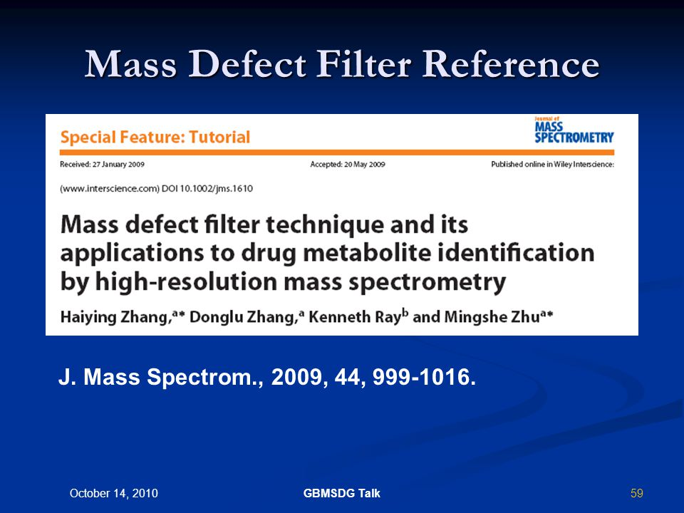 58 October 14, 2010 GBMSDG Talk Fish-out drug-derived peaks from endogenous peaks in a complex biological matrix Key utility in non-radio-labeled drug-administration An alternative to triple quadrupole tools: neutral loss scan (NLS) and precursor ion scan (PIS) Use of Mass Defect Filter for Post- Acquisition Processing of Accurate Mass (High Resolution) LC-MS Data.