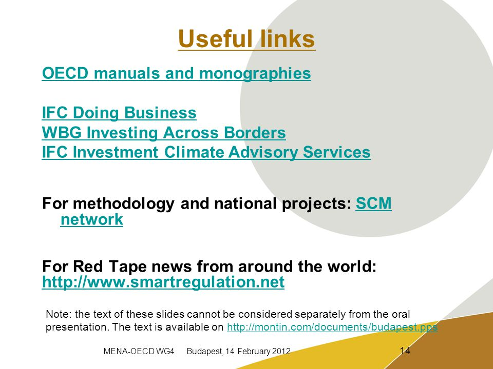 MENA-OECD WG4 Budapest, 14 February 2012 14 Useful links OECD manuals and monographies IFC Doing Business WBG Investing Across Borders IFC Investment Climate Advisory Services For methodology and national projects: SCM networkSCM network For Red Tape news from around the world: http://www.smartregulation.net Note: the text of these slides cannot be considered separately from the oral presentation.