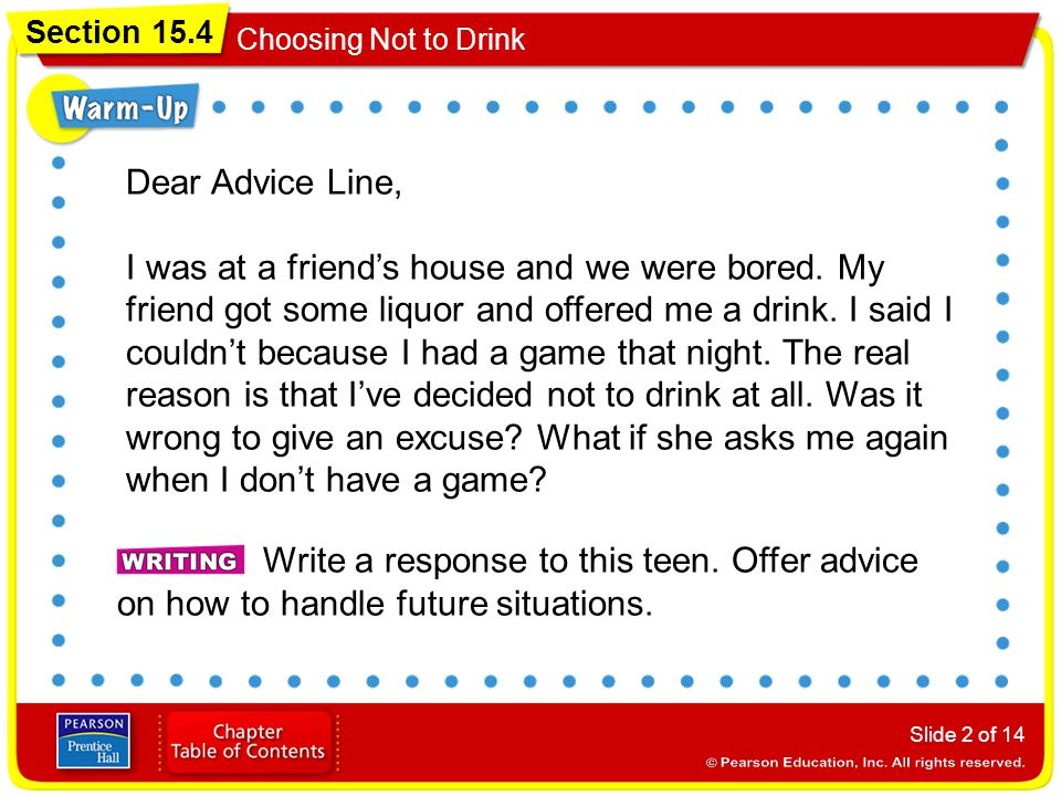 Section 15.4 Choosing Not to Drink Slide 2 of 14 Dear Advice Line, I was at a friend's house and we were bored. My friend got some liquor and offered