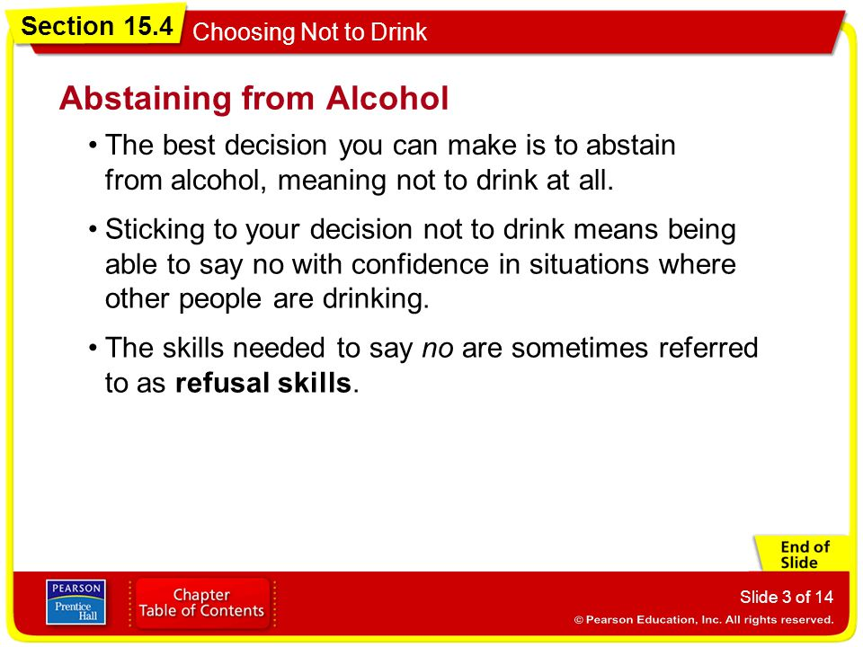 Section 15.4 Choosing Not to Drink Slide 3 of 14 The best decision you can make is to abstain from alcohol, meaning not to drink at all. Abstaining fr