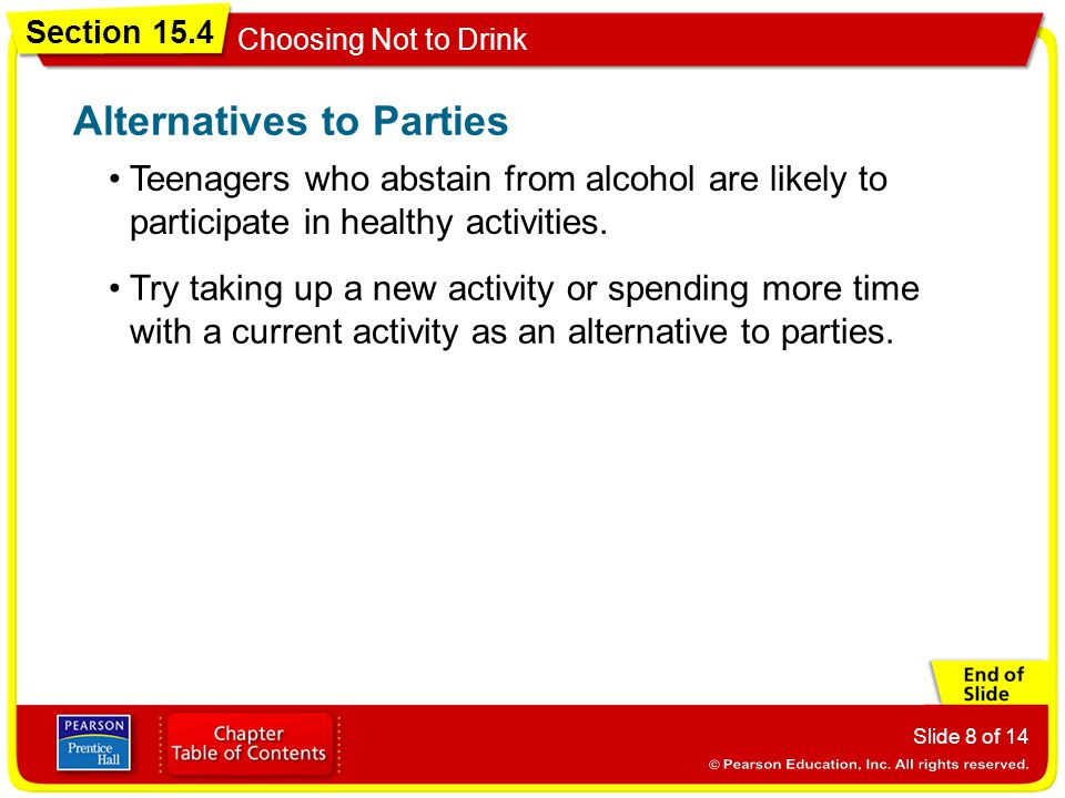 Section 15.4 Choosing Not to Drink Slide 8 of 14 Teenagers who abstain from alcohol are likely to participate in healthy activities. Alternatives to P