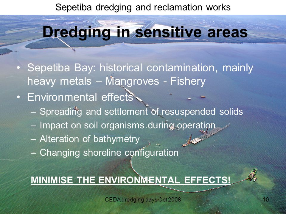 Sepetiba dredging and reclamation works CEDA dredging days Oct 200810 Dredging in sensitive areas Sepetiba Bay: historical contamination, mainly heavy metals – Mangroves - Fishery Environmental effects –Spreading and settlement of resuspended solids –Impact on soil organisms during operation –Alteration of bathymetry –Changing shoreline configuration MINIMISE THE ENVIRONMENTAL EFFECTS!