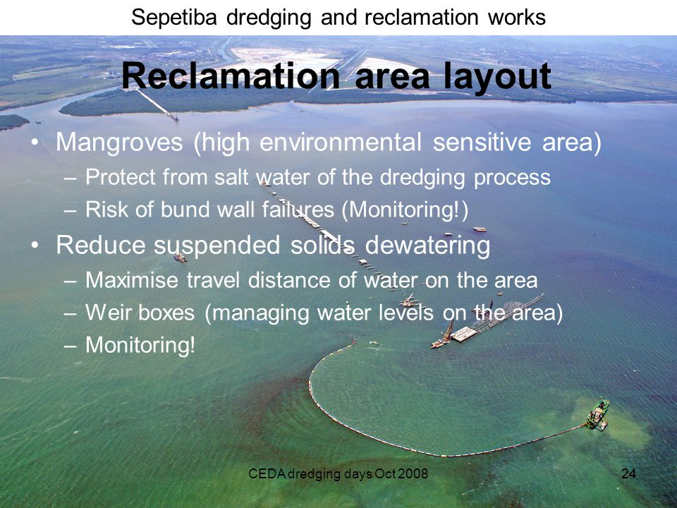 Sepetiba dredging and reclamation works CEDA dredging days Oct 200824 Reclamation area layout Mangroves (high environmental sensitive area) –Protect from salt water of the dredging process –Risk of bund wall failures (Monitoring!) Reduce suspended solids dewatering –Maximise travel distance of water on the area –Weir boxes (managing water levels on the area) –Monitoring!