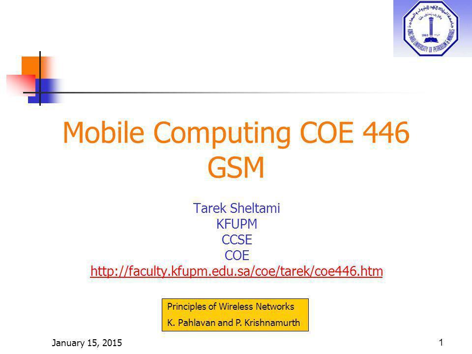 January 15, 20151 Mobile Computing COE 446 GSM Tarek Sheltami KFUPM CCSE COE http://faculty.kfupm.edu.sa/coe/tarek/coe446.htm Principles of Wireless Networks K.