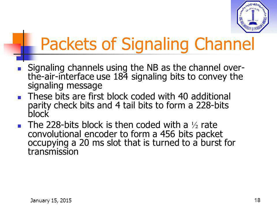 January 15, 201518 Packets of Signaling Channel Signaling channels using the NB as the channel over- the-air-interface use 184 signaling bits to convey the signaling message These bits are first block coded with 40 additional parity check bits and 4 tail bits to form a 228-bits block The 228-bits block is then coded with a ½ rate convolutional encoder to form a 456 bits packet occupying a 20 ms slot that is turned to a burst for transmission