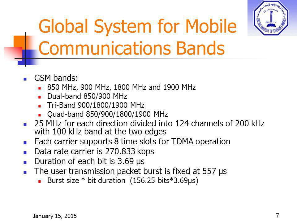 7 Global System for Mobile Communications Bands GSM bands: 850 MHz, 900 MHz, 1800 MHz and 1900 MHz Dual-band 850/900 MHz Tri-Band 900/1800/1900 MHz Quad-band 850/900/1800/1900 MHz 25 MHz for each direction divided into 124 channels of 200 kHz with 100 kHz band at the two edges Each carrier supports 8 time slots for TDMA operation Data rate carrier is 270.833 kbps Duration of each bit is 3.69 μs The user transmission packet burst is fixed at 557 μs Burst size * bit duration (156.25 bits*3.69μs)