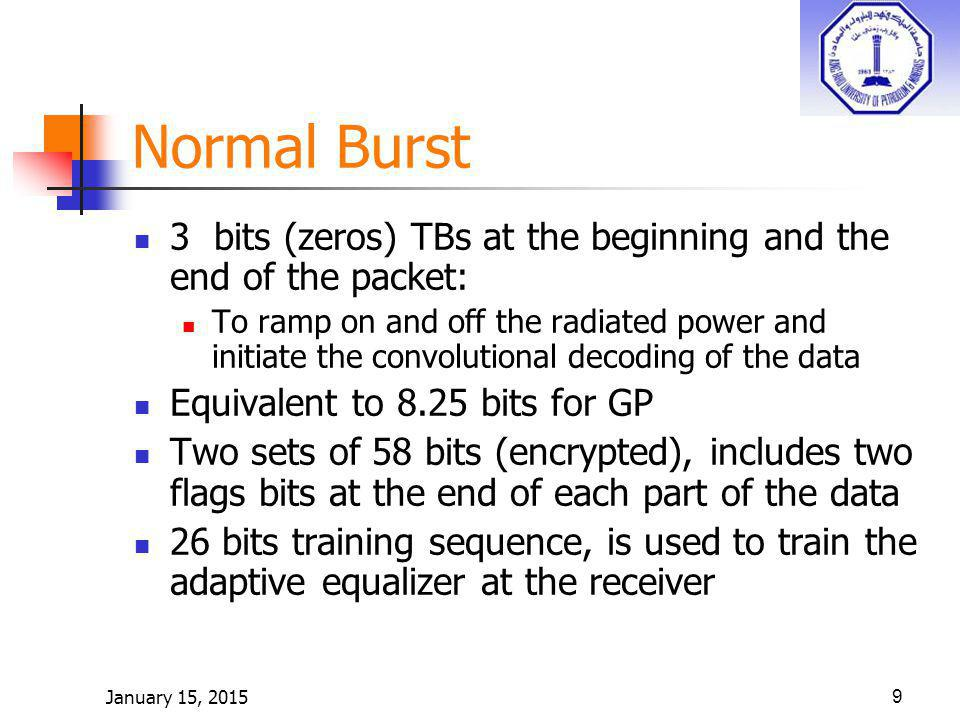 9 Normal Burst 3 bits (zeros) TBs at the beginning and the end of the packet: To ramp on and off the radiated power and initiate the convolutional decoding of the data Equivalent to 8.25 bits for GP Two sets of 58 bits (encrypted), includes two flags bits at the end of each part of the data 26 bits training sequence, is used to train the adaptive equalizer at the receiver