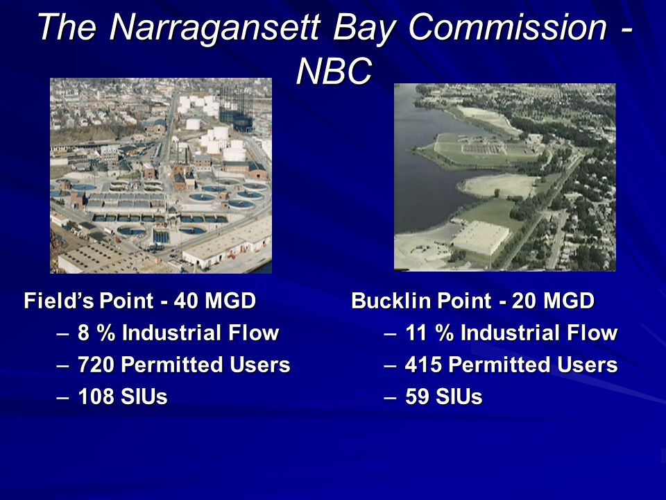 The Narragansett Bay Commission - NBC Field's Point - 40 MGD –8 % Industrial Flow –720 Permitted Users –108 SIUs Bucklin Point - 20 MGD –11 % Industrial Flow –415 Permitted Users –59 SIUs