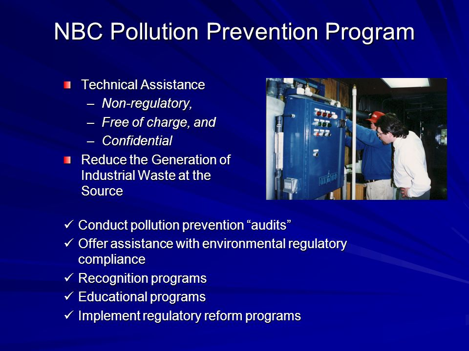 NBC Pollution Prevention Program Technical Assistance –Non-regulatory, –Free of charge, and –Confidential Reduce the Generation of Industrial Waste at the Source Conduct pollution prevention audits Conduct pollution prevention audits Offer assistance with environmental regulatory compliance Offer assistance with environmental regulatory compliance Recognition programs Recognition programs Educational programs Educational programs Implement regulatory reform programs Implement regulatory reform programs