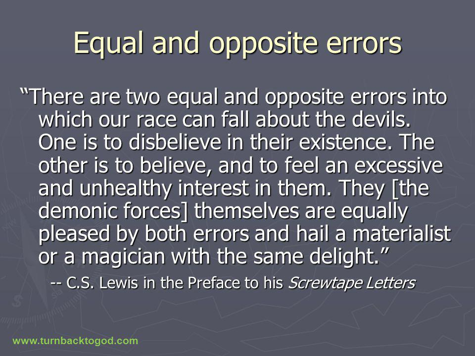 Equal and opposite errors There are two equal and opposite errors into which our race can fall about the devils.