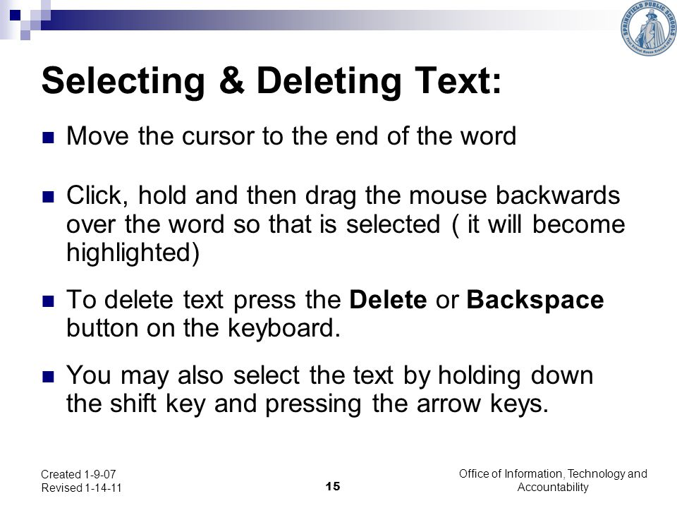 Office of Information, Technology and Accountability 15 Created 1-9-07 Revised 1-14-11 Selecting & Deleting Text: Move the cursor to the end of the word Click, hold and then drag the mouse backwards over the word so that is selected ( it will become highlighted) To delete text press the Delete or Backspace button on the keyboard.