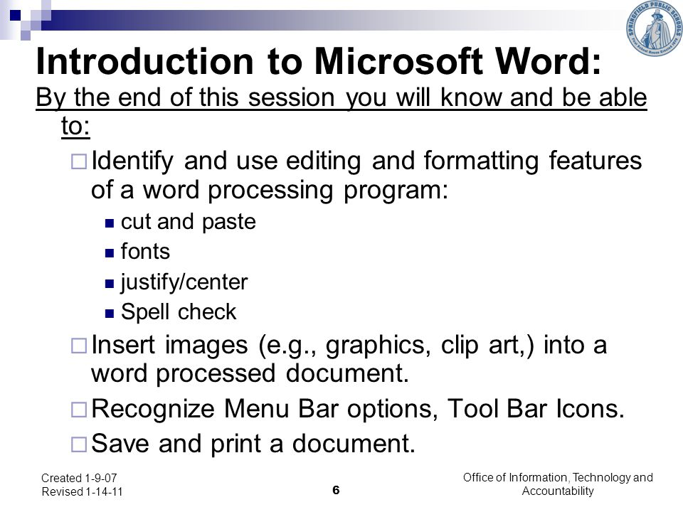 Office of Information, Technology and Accountability 6 Created 1-9-07 Revised 1-14-11 Introduction to Microsoft Word: By the end of this session you w