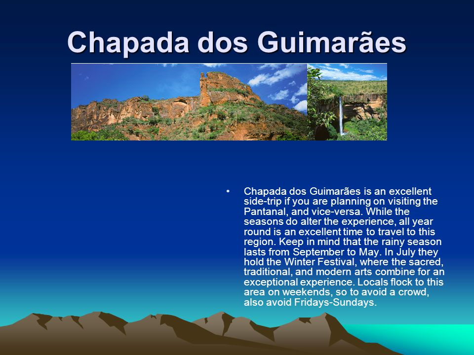 Chapada dos Guimarães Chapada dos Guimarães is an excellent side-trip if you are planning on visiting the Pantanal, and vice-versa.