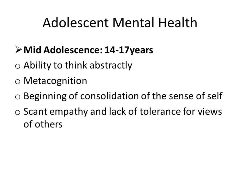 Adolescent Mental Health  Mid Adolescence: 14-17years o Ability to think abstractly o Metacognition o Beginning of consolidation of the sense of self