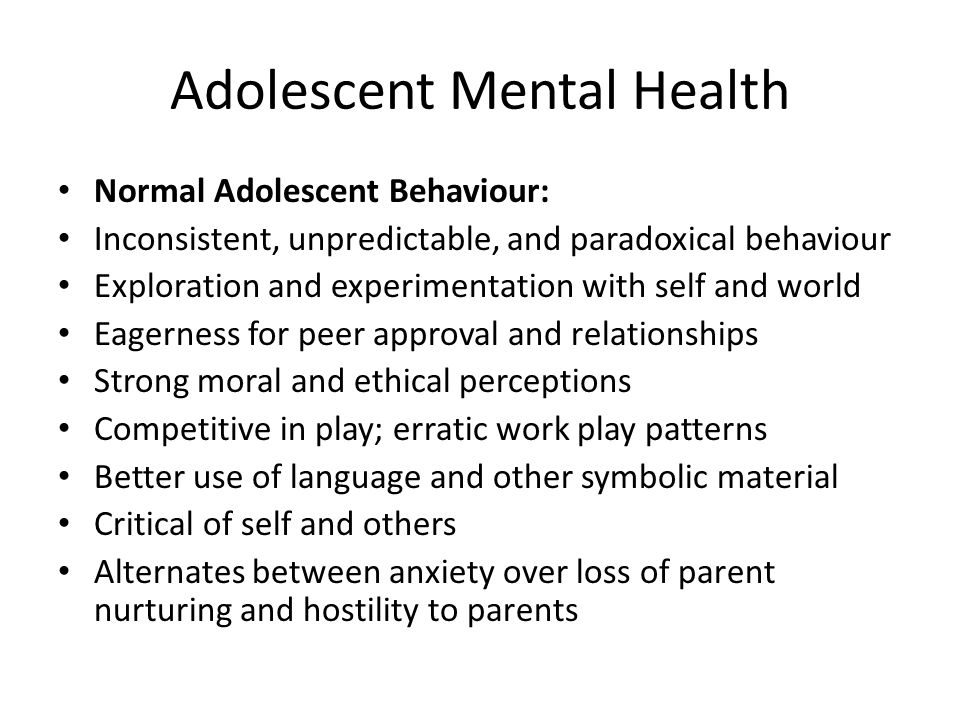 Adolescent Mental Health Normal Adolescent Behaviour: Inconsistent, unpredictable, and paradoxical behaviour Exploration and experimentation with self