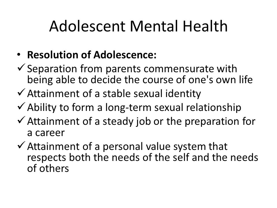 Adolescent Mental Health Resolution of Adolescence: Separation from parents commensurate with being able to decide the course of one's own life Attain