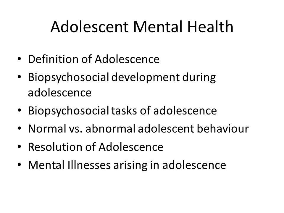 Adolescent Mental Health Definition of Adolescence Biopsychosocial development during adolescence Biopsychosocial tasks of adolescence Normal vs. abno