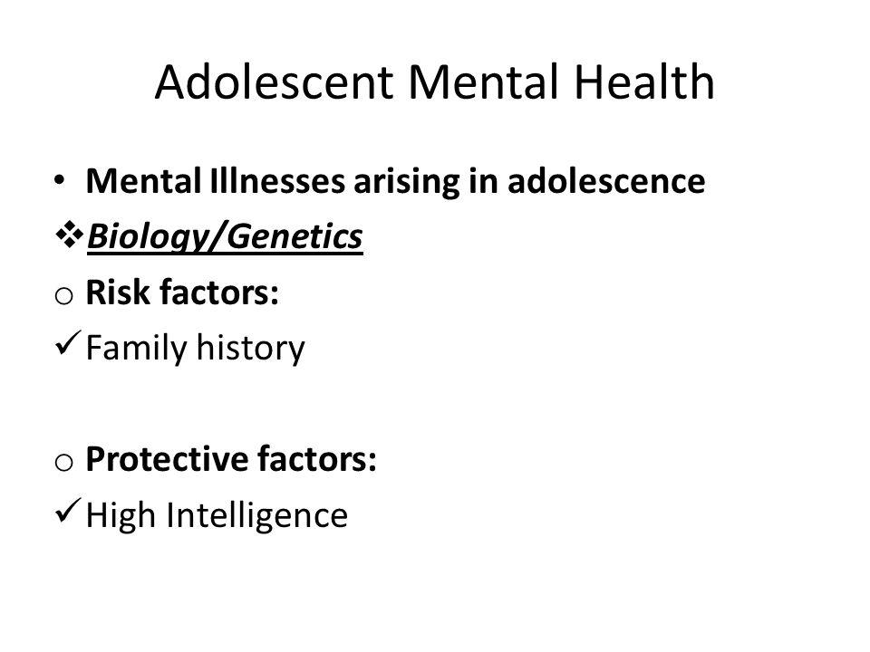 Adolescent Mental Health Mental Illnesses arising in adolescence  Biology/Genetics o Risk factors: Family history o Protective factors: High Intellig