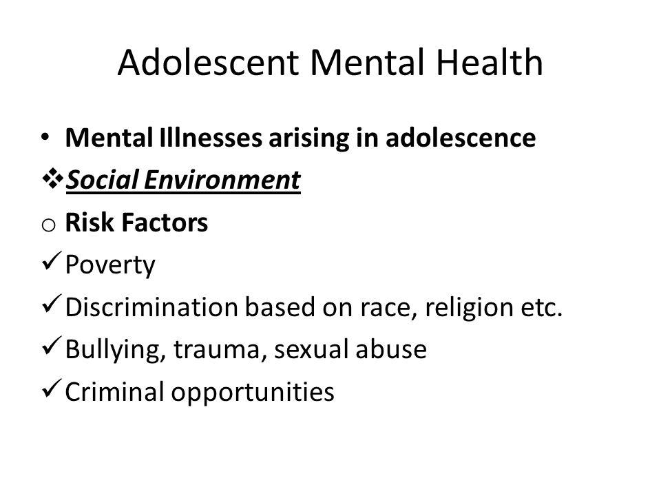 Adolescent Mental Health Mental Illnesses arising in adolescence  Social Environment o Risk Factors Poverty Discrimination based on race, religion et