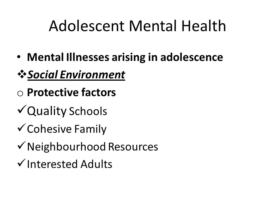 Adolescent Mental Health Mental Illnesses arising in adolescence  Social Environment o Protective factors Quality Schools Cohesive Family Neighbourho