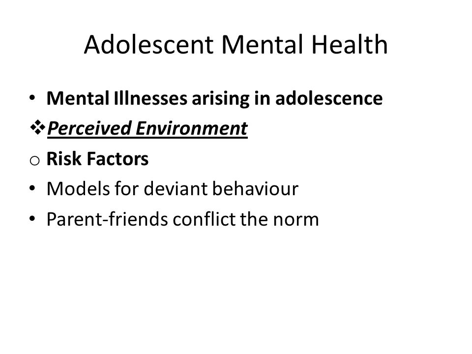 Adolescent Mental Health Mental Illnesses arising in adolescence  Perceived Environment o Risk Factors Models for deviant behaviour Parent-friends co