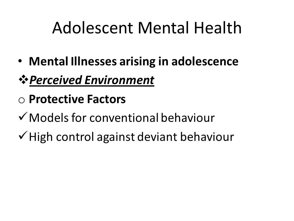 Adolescent Mental Health Mental Illnesses arising in adolescence  Perceived Environment o Protective Factors Models for conventional behaviour High c