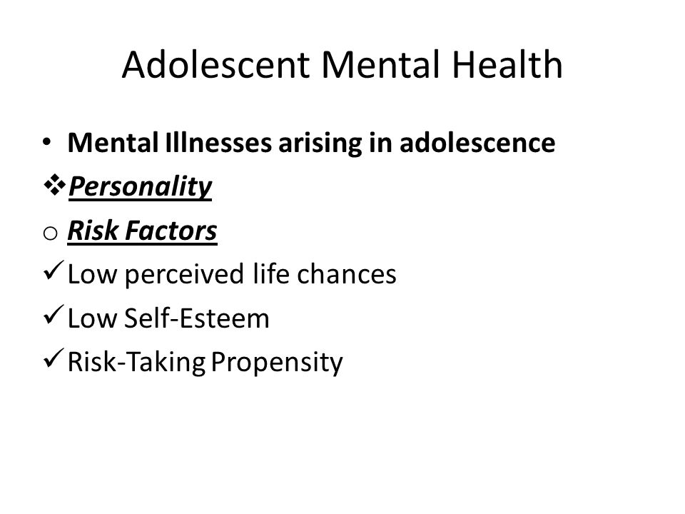 Adolescent Mental Health Mental Illnesses arising in adolescence  Personality o Risk Factors Low perceived life chances Low Self-Esteem Risk-Taking P