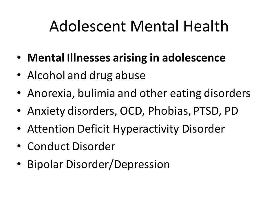 Adolescent Mental Health Mental Illnesses arising in adolescence Alcohol and drug abuse Anorexia, bulimia and other eating disorders Anxiety disorders