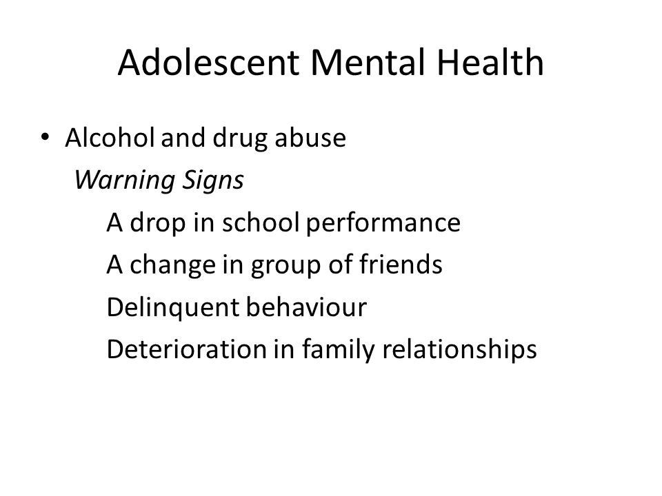 Adolescent Mental Health Alcohol and drug abuse Warning Signs A drop in school performance A change in group of friends Delinquent behaviour Deteriora
