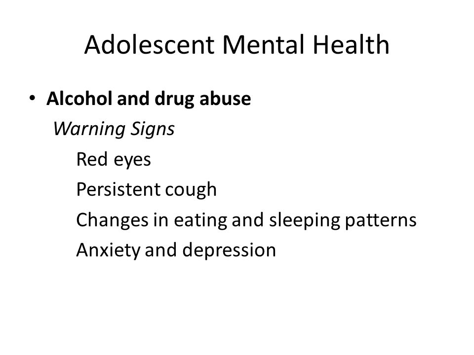 Adolescent Mental Health Alcohol and drug abuse Warning Signs Red eyes Persistent cough Changes in eating and sleeping patterns Anxiety and depression