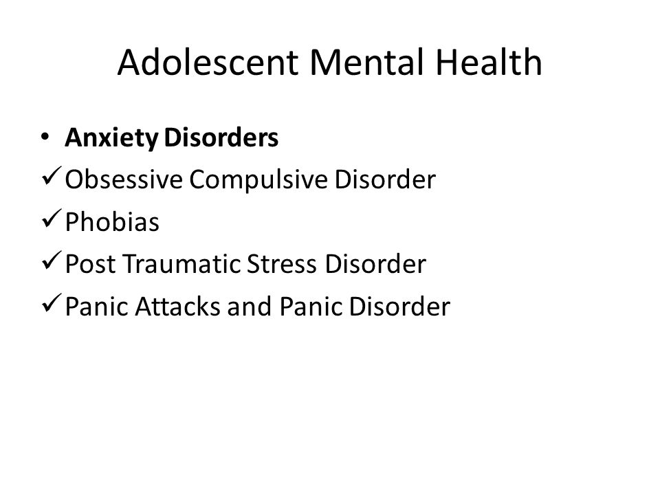 Adolescent Mental Health Anxiety Disorders Obsessive Compulsive Disorder Phobias Post Traumatic Stress Disorder Panic Attacks and Panic Disorder