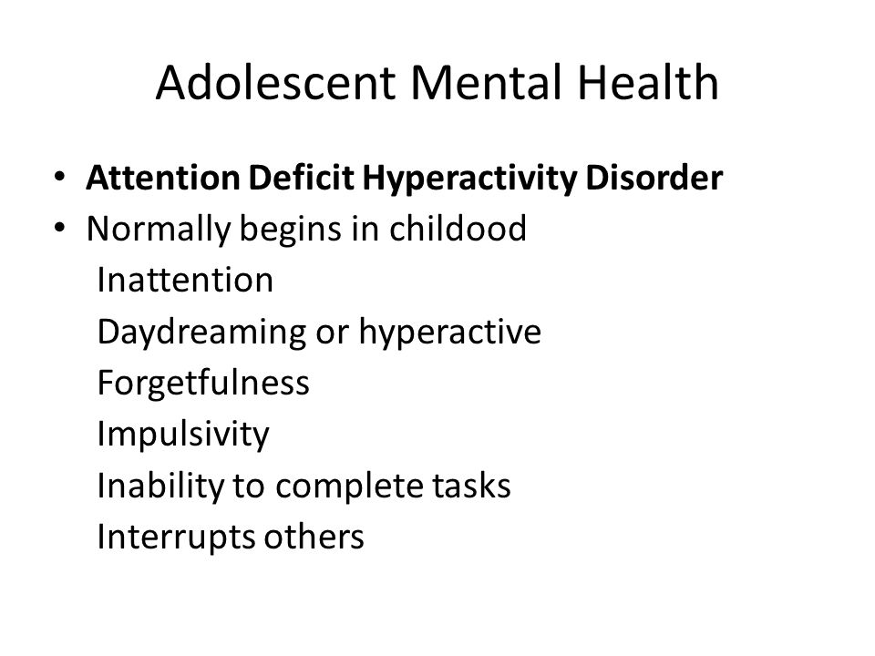 Adolescent Mental Health Attention Deficit Hyperactivity Disorder Normally begins in childood Inattention Daydreaming or hyperactive Forgetfulness Imp