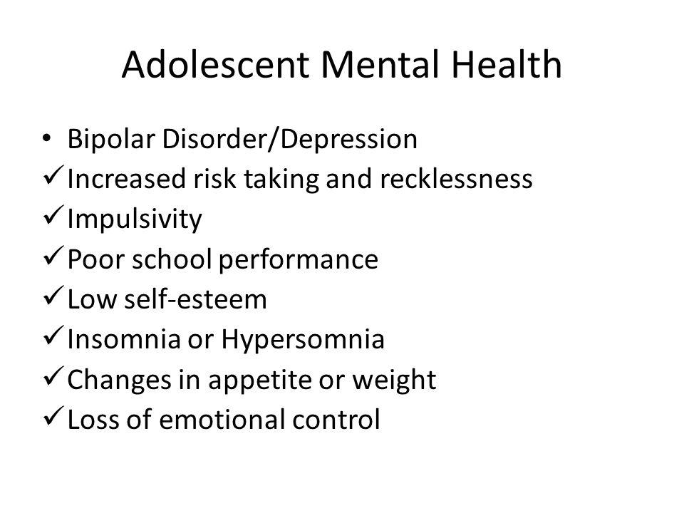 Adolescent Mental Health Bipolar Disorder/Depression Increased risk taking and recklessness Impulsivity Poor school performance Low self-esteem Insomn
