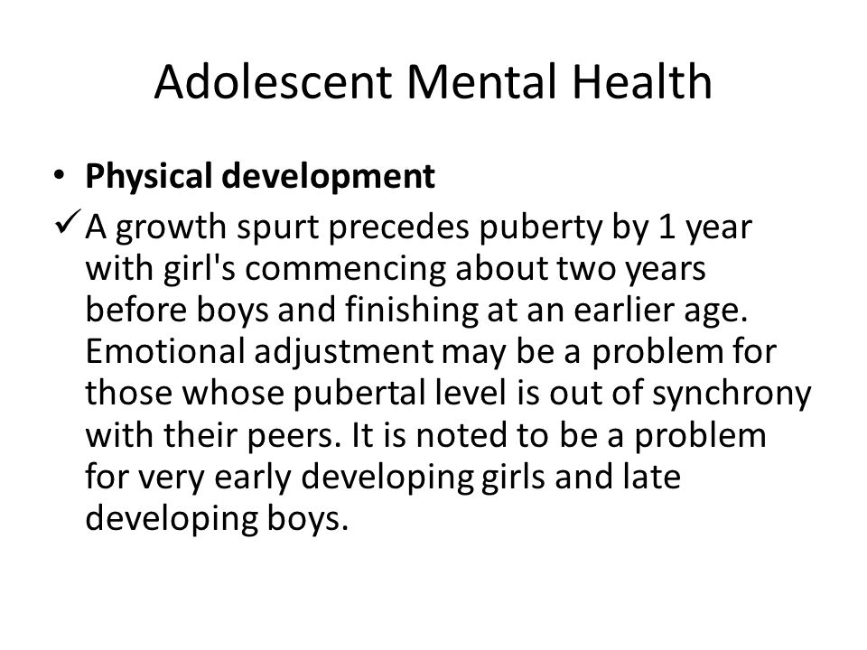 Adolescent Mental Health Physical development A growth spurt precedes puberty by 1 year with girl's commencing about two years before boys and finishi