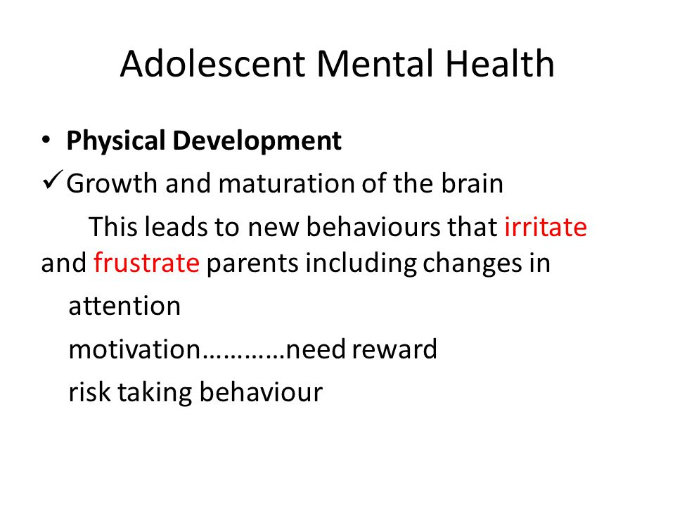 Adolescent Mental Health Physical Development Growth and maturation of the brain This leads to new behaviours that irritate and frustrate parents incl