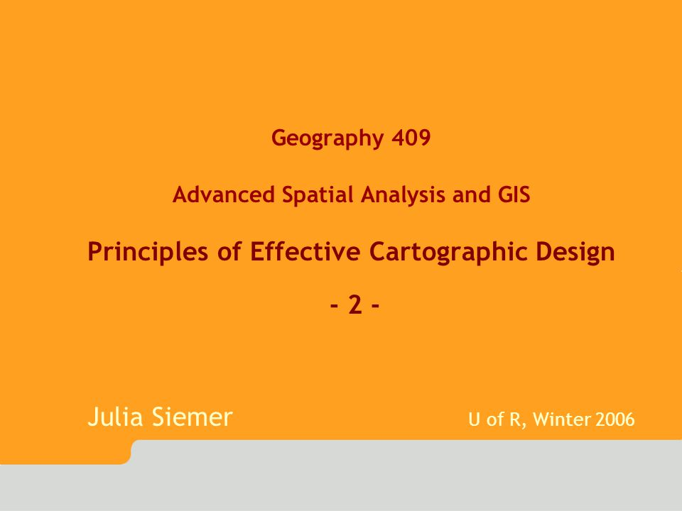 Geography 409 Advanced Spatial Analysis and GIS Principles of Effective Cartographic Design - 2 - Julia Siemer U of R, Winter 2006
