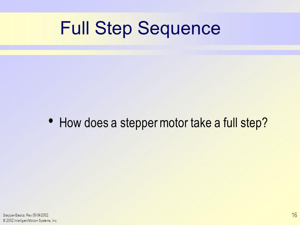 Stepper Basics: Rev.09/04/2002 © 2002 Intelligent Motion Systems, Inc. 16 Full Step Sequence How does a stepper motor take a full step?