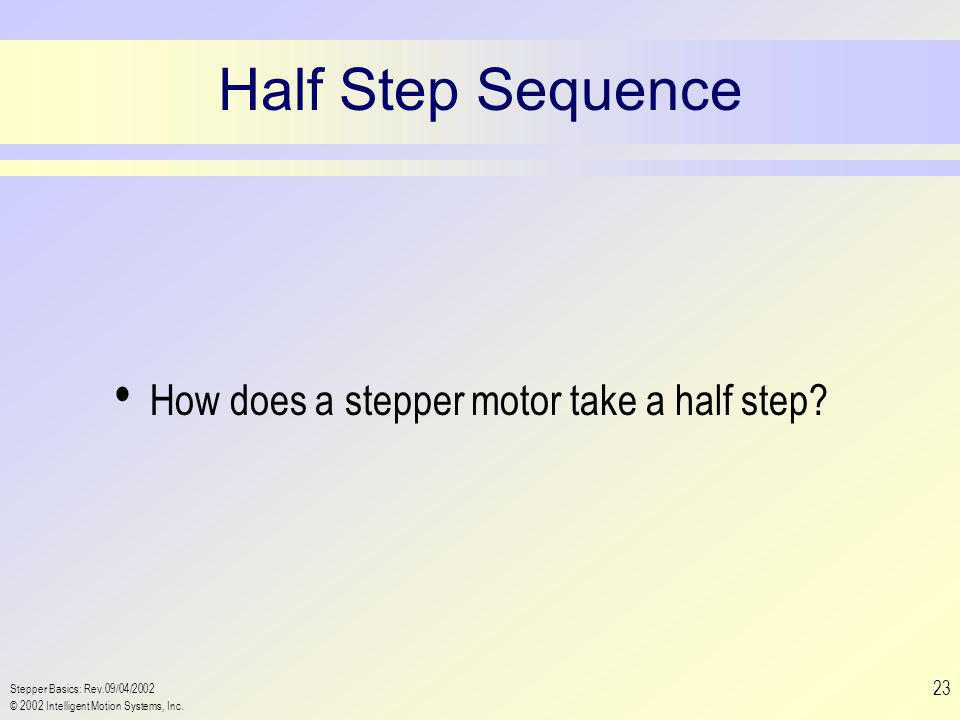 Stepper Basics: Rev.09/04/2002 © 2002 Intelligent Motion Systems, Inc. 23 Half Step Sequence How does a stepper motor take a half step?