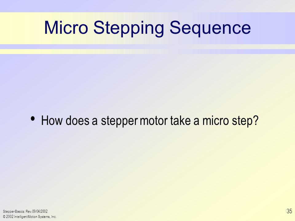 Stepper Basics: Rev.09/04/2002 © 2002 Intelligent Motion Systems, Inc. 35 Micro Stepping Sequence How does a stepper motor take a micro step?