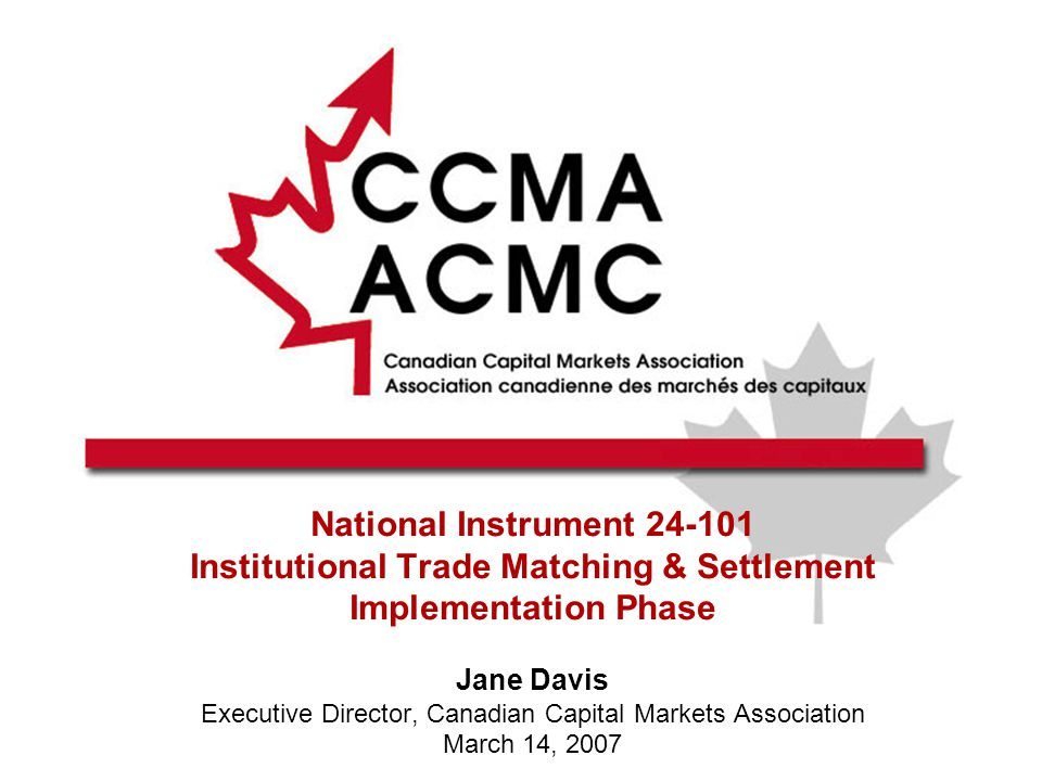 National Instrument 24-101 Institutional Trade Matching & Settlement Implementation Phase Jane Davis Executive Director, Canadian Capital Markets Association March 14, 2007