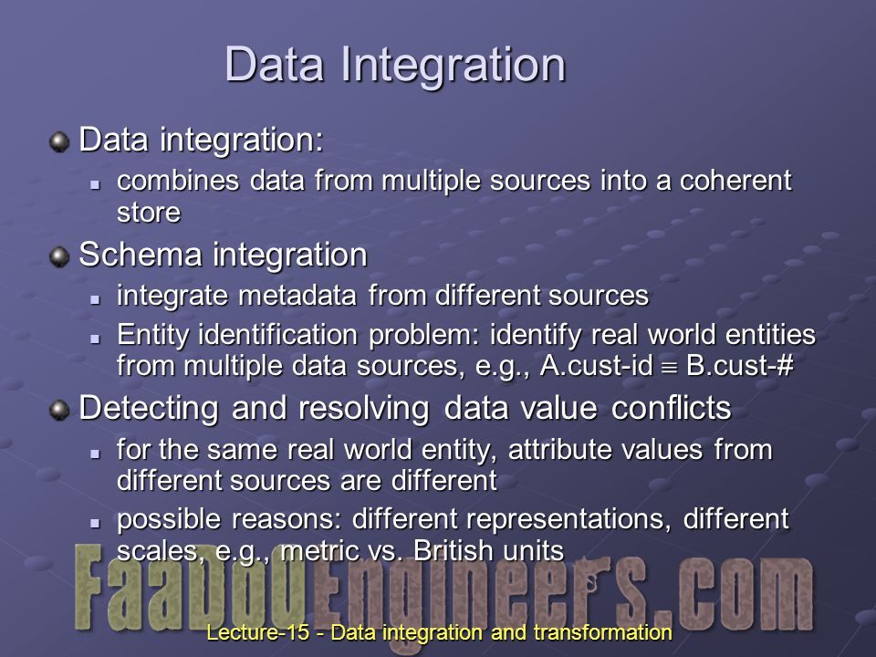 Data Integration Data integration: combines data from multiple sources into a coherent store combines data from multiple sources into a coherent store Schema integration integrate metadata from different sources integrate metadata from different sources Entity identification problem: identify real world entities from multiple data sources, e.g., A.cust-id  B.cust-# Entity identification problem: identify real world entities from multiple data sources, e.g., A.cust-id  B.cust-# Detecting and resolving data value conflicts for the same real world entity, attribute values from different sources are different for the same real world entity, attribute values from different sources are different possible reasons: different representations, different scales, e.g., metric vs.