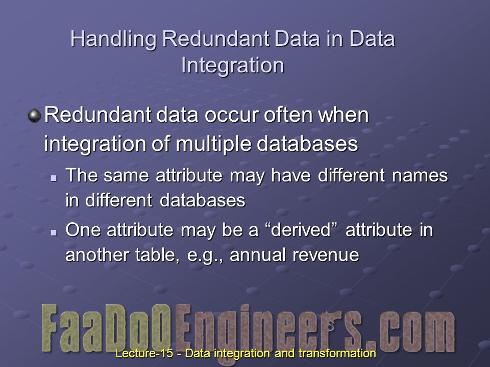Handling Redundant Data in Data Integration Redundant data occur often when integration of multiple databases The same attribute may have different names in different databases The same attribute may have different names in different databases One attribute may be a derived attribute in another table, e.g., annual revenue One attribute may be a derived attribute in another table, e.g., annual revenue Lecture-15 - Data integration and transformation