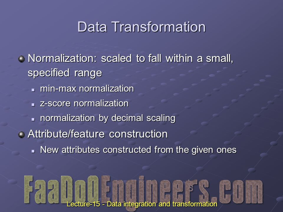 Data Transformation Normalization: scaled to fall within a small, specified range min-max normalization min-max normalization z-score normalization z-score normalization normalization by decimal scaling normalization by decimal scaling Attribute/feature construction New attributes constructed from the given ones New attributes constructed from the given ones Lecture-15 - Data integration and transformation